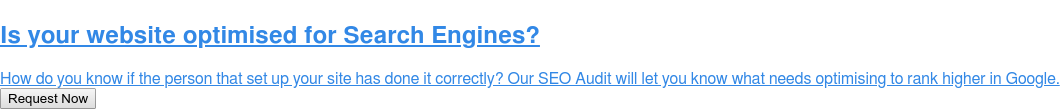 Is your website optimised for Search Engines?  How do you know the geek that set up your site has done it correctly? Our SEO  Audit will let you know and what to do next. Request Now